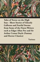 Tales of Terror on the High Seas - Short Stories of Ghostly Galleons and Fearful Storms from Some of the Finest Writers Such as Edgar Allan Poe and Si ebook by Various