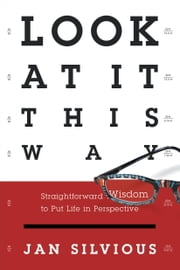 Look at It This Way - Straightforward Wisdom to Put Life in Perspective ebook by Jan Silvious