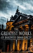 The Greatest Works of Baroness Emma Orczy - Thriller, Adventure & Mystery Classics, Including The Complete Scarlet Pimpernel Series, Beau Brocade, The Heart of a Woman, The Bronze Eagle, The Old Man in the Corner, Lady Molly of Scotland Yard… ebook by Emma Orczy