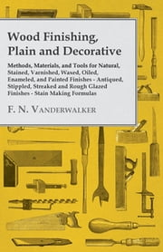 Wood Finishing, Plain and Decorative - Methods, Materials, and Tools for Natural, Stained, Varnished, Waxed, Oiled, Enameled, and Painted Finishes - Antiqued, Stippled, Streaked and Rough Glazed Finishes - Stain Making Formulas ebook by F. N. Vanderwalker