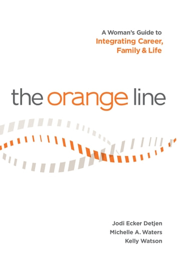 The Orange Line: A Woman's Guide to Integrating Career, Family and Life ebook by Jodi Ecker Detjen,Michelle A. Waters,Kelly Watson