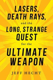 Lasers, Death Rays, and the Long, Strange Quest for the Ultimate Weapon eBook by Jeff Hecht