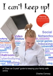 I Can't Keep Up! - A Clear as Crystal Guide to Keeping Your Family Safe Online ebook by Charles Conway
