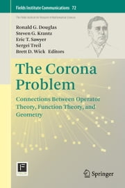 The Corona Problem - Connections Between Operator Theory, Function Theory, and Geometry ebook by Ronald G Douglas,Eric T. Sawyer,Sergei Treil,Brett D. Wick,Steven G Krantz