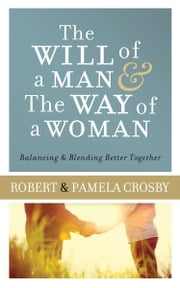 The Will of a Man & the Way of a Woman - Balancing & Blending Better Together ebook by Robert Crosby,Pamela Crosby