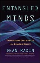 Entangled Minds - Extrasensory Experiences in a Quantum Reality ebook by Dean Radin, Ph.D.