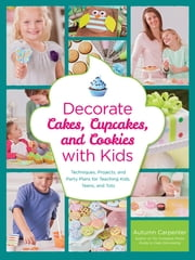 Decorate Cakes, Cupcakes, and Cookies with Kids - Techniques, Projects, and Party Plans for Teaching Kids, Teens, and Tots ebook by Autumn Carpenter