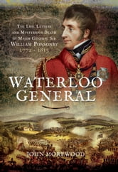 Waterloo General - The Life, Letters and Mysterious Death of Major General Sir William Ponsonby 1772 - 1815 ebook by John Morewood