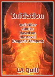 Initiation and Other Stories Based on the Novel Dragon's Tempest ebook by LA Quill