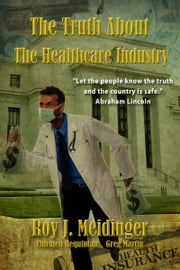 The Truth About The Healthcare Industry ebook by Roy J. Meidinger,Greg Martin,Chirmen Raquintan