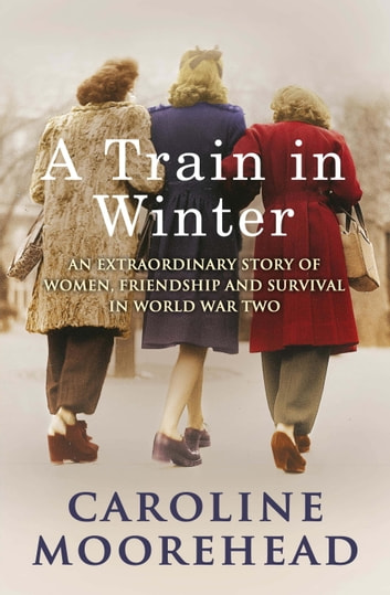 A Train in Winter - An Extraordinary Story of Women, Friendship and Survival in World War Two ebook by Caroline Moorehead