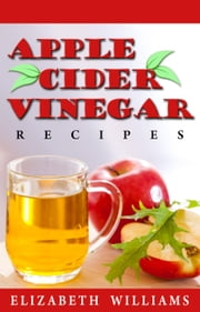 Apple Cider Vinegar Recipes: Amazing Recipes That Help Benefit Your Overall Health! ebook by Elizabeth Williams