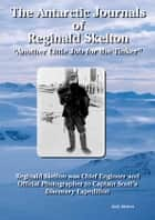 The Antarctic Journals of Reginald Skelton: The Photographic Record of Captains Scott's First Antarctic Expedition ebook by Reginald Skelton,Nicholas Reardon,Judy  Skelton