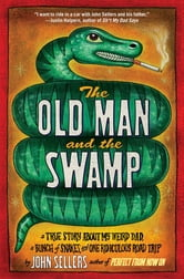 The Old Man and the Swamp - A True Story About My Weird Dad, a Bunch of Snakes, and One Ridiculous Road Trip ebook by John Sellers