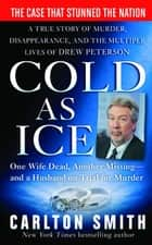Cold as Ice - A True Story of Murder, Disappearance, and the Multiple Lives of Drew Peterson ebook by Carlton Smith