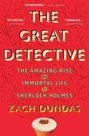 The Great Detective - The Amazing Rise and Immortal Life of Sherlock Holmes ebook by Zach Dundas
