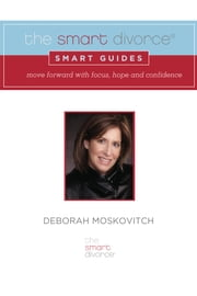 The Smart Divorce Smart Guides - Move forward with focus, hope and confidence ebook by Deborah Moskovitch