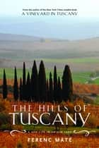 The Hills of Tuscany: A New Life in an Old Land ebook by Ferenc Máté