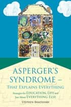 Asperger's Syndrome - That Explains Everything - Strategies for Education, Life and Just About Everything Else ebook by Stephen Bradshaw, Francesca Happé