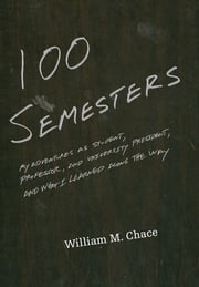 One Hundred Semesters - My Adventures as Student, Professor, and University President, and What I Learned along the Way ebook by William M. Chace
