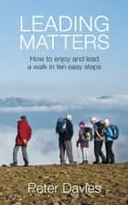 Leading Matters: How to enjoy and lead a walk in ten easy steps ebook by Peter Davies
