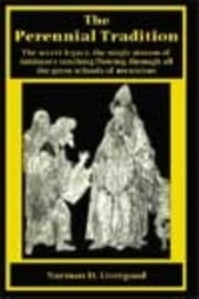 The Perennial Tradition: The secret legacy, the single stream of initiatory teaching flowing through all the great schools of mysticism ebook by Livergood, Norman, D.