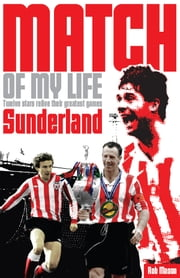Sunderland AFC Match of My Life - Twelve Stars Relive Their Greatest Games ebook by Rob Mason