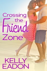 Crossing the Friend Zone ebook by Kelly Eadon