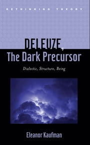 Deleuze, The Dark Precursor - Dialectic, Structure, Being ebook by Eleanor Kaufman