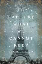 Ebook To Capture What We Cannot Keep di Beatrice Colin