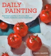 Daily Painting - Paint Small and Often To Become a More Creative, Productive, and SuccessfulArtist ebook by Carol Marine