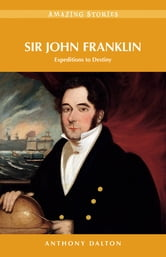 Sir John Franklin: Expeditions to Destiny ebook by Anthony Dalton