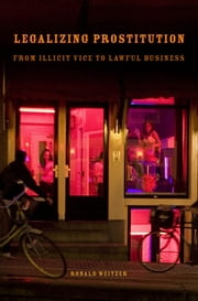 Legalizing Prostitution - From Illicit Vice to Lawful Business ebook by Ronald Weitzer
