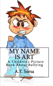 My Name Is Art: A Children's Book About Bullying ebook by A. T. Sorsa