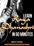 Learn Raga Dhanashri in 60 Minutes (Exotic Guitar Scales for Solo Guitar) ebook by Abhijit Chavda