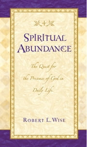 Spiritual Abundance - The Quest for the Presence of God in Daily Life ebook by Robert Wise