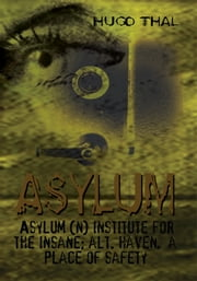 Asylum - Asylum (n) institute for the insane; alt. haven, a place of safety ebook by Hugo Thal