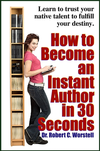 How to Become an Instant Author in 30 Seconds - Learn to trust your native talent to fulfill your destiny eBook by Dr. Robert C. Worstell,Midwest Journal Writers' Club