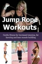 Jump Rope Workouts: Cardio fitness for increased stamina, lean muscle building and fat burning ebook by Anthony Anholt