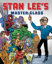 Stan Lee's Master Class - Lessons in Drawing, World-Building, Storytelling, Manga, and Digital Comics from the Legendary Co-creator of Spider-Man, The Avengers, and The Incredible Hulk ebook by Stan Lee