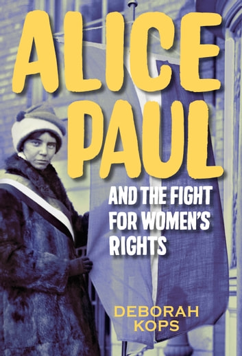 Alice Paul and the Fight for Women's Rights - From the Vote to the Equal Rights Amendment ebook by Deborah Kops