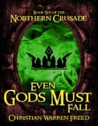 Even Gods Must Fall: Book VI of the Northern Crusade ebook by Christian Warren Freed