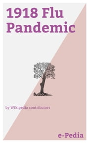 e-Pedia: 1918 Flu Pandemic - The 1918 flu pandemic (January 1918 – December 1920) was an unusually deadly influenza pandemic, the first of the two pandemics involving H1N1 influenza virus eBook by Wikipedia contributors