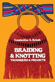 Braiding and Knotting - Techniques and Projects ebook by Constantine A. Belash