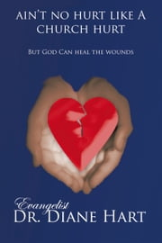 Ain't No Hurt Like a Church Hurt but God Can Heal the Wounds ebook by Evangelist Dr. Diane Hart