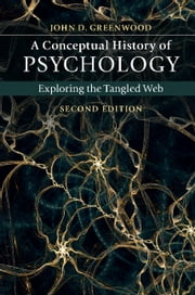 A Conceptual History of Psychology - Exploring the Tangled Web ebook by John D. Greenwood