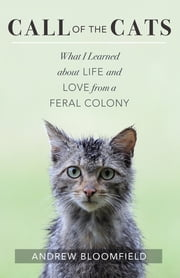 Call of the Cats - What I Learned about Life and Love from a Feral Colony ebook by Andrew Bloomfield
