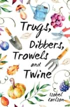Trugs, Dibbers, Trowels and Twine: Gardening Tips, Words of Wisdom and Inspiration on the Simplest of Pleasures ebook by Isobel Carlson