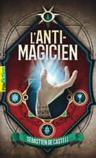 L'Anti-Magicien (Tome 1) eBook by Sebastien de Castell
