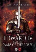 Edward IV and the Wars of the Roses ebook by David Santiuste